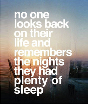 No One Looks Back On Their Life And Remembers The Nights They Had Plenty Of Sleep